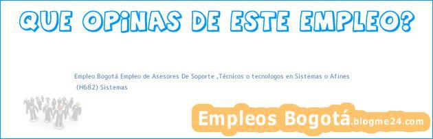 Empleo Bogotá Empleo de Asesores De Soporte ,Técnicos o tecnologos en Sistemas o Afines   (H682) Sistemas