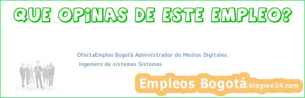 OfertaEmpleo Bogotá Administrador de Medios Digitales | Ingeniero de sistemas Sistemas