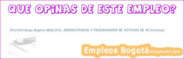 OfertaTrabajo Bogotá ANALISTA, ADMINISTRADOR Y PROGRAMADOR DE SISTEMAS DE IN Sistemas