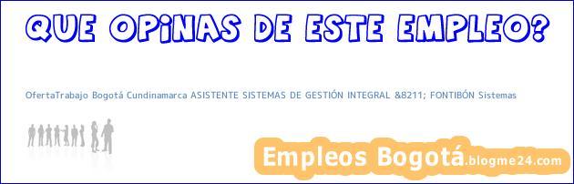OfertaTrabajo Bogotá Cundinamarca ASISTENTE SISTEMAS DE GESTIÓN INTEGRAL &8211; FONTIBÓN Sistemas
