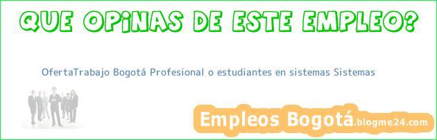OfertaTrabajo Bogotá Profesional o estudiantes en sistemas Sistemas