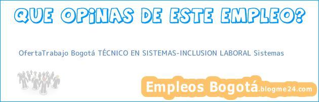 OfertaTrabajo Bogotá TÉCNICO EN SISTEMAS-INCLUSION LABORAL Sistemas