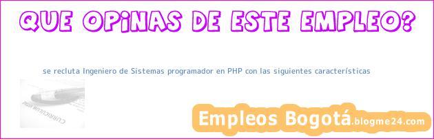 se recluta Ingeniero de Sistemas programador en PHP con las siguientes características