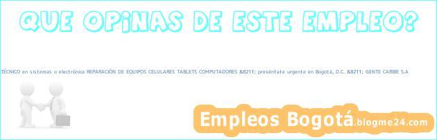 TÉCNICO en sistemas o electrónica REPARACIÓN DE EQUIPOS CELULARES TABLETS COMPUTADORES &8211; preséntate urgente en Bogotá, D.C. &8211; GENTE CARIBE S.A