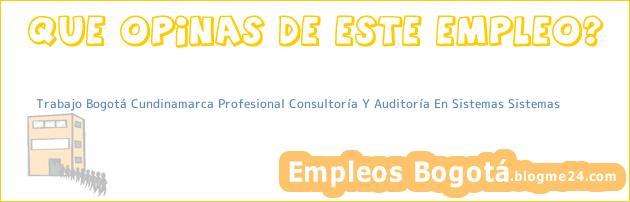 Trabajo Bogotá Cundinamarca Profesional Consultoría Y Auditoría En Sistemas Sistemas