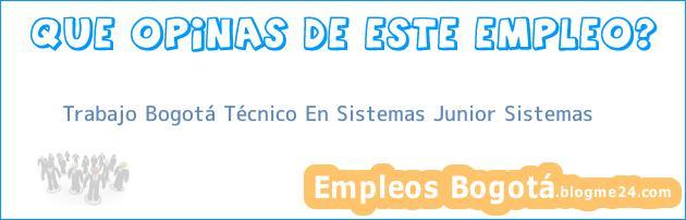 Trabajo Bogotá Técnico En Sistemas Junior Sistemas