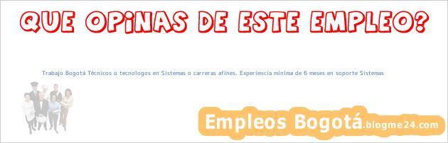 Trabajo Bogotá Técnicos o tecnologos en Sistemas o carreras afines. Experiencia mínima de 6 meses en soporte Sistemas