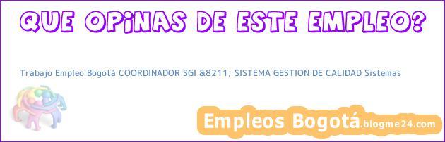 Trabajo Empleo Bogotá COORDINADOR SGI &8211; SISTEMA GESTION DE CALIDAD Sistemas