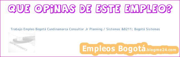 Trabajo Empleo Bogotá Cundinamarca Consultor Jr Planning / Sistemas &8211; Bogotá Sistemas