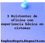 3 Asistentes de oficina con experiencia básica en sistemas