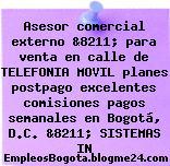 Asesor comercial externo &8211; para venta en calle de TELEFONIA MOVIL planes postpago excelentes comisiones pagos semanales en Bogotá, D.C. &8211; SISTEMAS IN