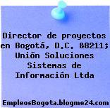 Director de proyectos en Bogotá, D.C. &8211; Unión Soluciones Sistemas de Información Ltda