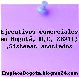 Ejecutivos comerciales en Bogotá, D.C. &8211; .Sistemas asociados