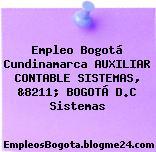 Empleo Bogotá Cundinamarca AUXILIAR CONTABLE SISTEMAS, &8211; BOGOTÁ D.C Sistemas
