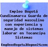 Empleo Bogotá Cundinamarca Guarda de seguridad masculino con experiencia y manejo de sistemas laborar en Tocancipa Sistemas