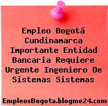 Empleo Bogotá Cundinamarca Importante Entidad Bancaria Requiere Urgente Ingeniero De Sistemas Sistemas