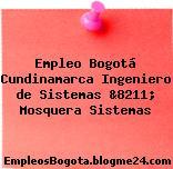 Empleo Bogotá Cundinamarca Ingeniero de Sistemas &8211; Mosquera Sistemas