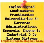 Empleo Bogotá Cundinamarca Practicantes Universitarios En Carreras Administrativas, Economia, Ingeneria Industrial O De Sistema Sistemas