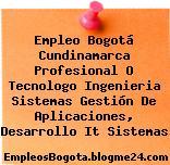 Empleo Bogotá Cundinamarca Profesional O Tecnologo Ingenieria Sistemas Gestión De Aplicaciones, Desarrollo It Sistemas