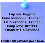 Empleo Bogotá Cundinamarca Tecnico En Sistemas Tiempo Completo &8211; [OSN972] Sistemas