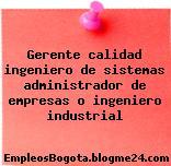 Gerente calidad ingeniero de sistemas administrador de empresas o ingeniero industrial