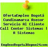OfertaEmpleo Bogotá Cundinamarca Asesor Servicio Al Cliente Call Center Sistemas | A Sistemas