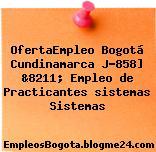 OfertaEmpleo Bogotá Cundinamarca J-858] &8211; Empleo de Practicantes sistemas Sistemas