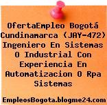 OfertaEmpleo Bogotá Cundinamarca (JAY-472) Ingeniero En Sistemas O Industrial Con Experiencia En Automatizacion O Rpa Sistemas