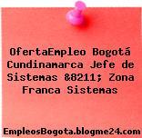 OfertaEmpleo Bogotá Cundinamarca Jefe de Sistemas &8211; Zona Franca Sistemas