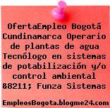 OfertaEmpleo Bogotá Cundinamarca Operario de plantas de agua Tecnólogo en sistemas de potabilización y/o control ambiental &8211; Funza Sistemas