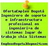 OfertaEmpleo Bogotá Ingenirero de soporte e infraestructura profesional en ingenieri?a de sistemas lugar de trabajo chia Sistemas