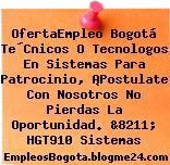 OfertaEmpleo Bogotá Te´Cnicos O Tecnologos En Sistemas Para Patrocinio, ¡Postulate Con Nosotros No Pierdas La Oportunidad. &8211; HGT910 Sistemas