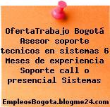 OfertaTrabajo Bogotá Asesor soporte tecnicos en sistemas 6 Meses de experiencia Soporte call o presencial Sistemas