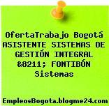 OfertaTrabajo Bogotá ASISTENTE SISTEMAS DE GESTIÓN INTEGRAL &8211; FONTIBÓN Sistemas