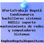 OfertaTrabajo Bogotá Cundinamarca bachilleres sistemas &8211; soporte mantenimiento de redes y computadores Sistemas