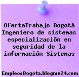 OfertaTrabajo Bogotá Ingeniero de sistemas especialización en seguridad de la información Sistemas