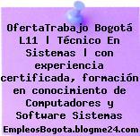 OfertaTrabajo Bogotá L11 | Técnico En Sistemas | con experiencia certificada, formación en conocimiento de Computadores y Software Sistemas