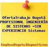 OfertaTrabajo Bogotá PROFESIONAL INGENIERÍA DE SISTEMAS -SIN EXPERIENCIA Sistemas