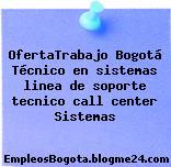 OfertaTrabajo Bogotá Técnico en sistemas linea de soporte tecnico call center Sistemas