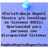 OfertaTrabajo Bogotá Técnico y/o tecnólogo en Sistemas &8211; Oportunidad para personas con discapacidad Sistemas