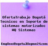 OfertaTrabajo Bogotá Tecnicos en Soporte de sistemas motorizados WQ Sistemas