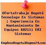OfertaTrabajo Bogotá Tecnologo En Sistemas : Experiencia En Mantenimiento De Equipos &8211; ERI Sistemas
