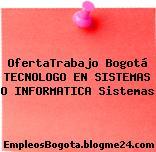 OfertaTrabajo Bogotá TECNOLOGO EN SISTEMAS O INFORMATICA Sistemas
