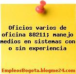 Oficios varios de oficina &8211; manejo medios en sistemas con o sin experiencia