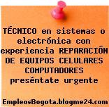 TÉCNICO en sistemas o electrónica con experiencia REPARACIÓN DE EQUIPOS CELULARES COMPUTADORES preséntate urgente