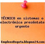 TÉCNICO en sistemas o electrónica preséntate urgente