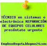 TÉCNICO en sistemas o electrónica REPARACIÓN DE EQUIPOS CELULARES preséntate urgente