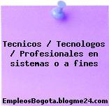 Tecnicos / Tecnologos / Profesionales en sistemas o a fines