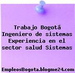 Trabajo Bogotá Ingeniero de sistemas Experiencia en el sector salud Sistemas