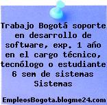 Trabajo Bogotá soporte en desarrollo de software, exp. 1 año en el cargo técnico, tecnólogo o estudiante 6 sem de sistemas Sistemas